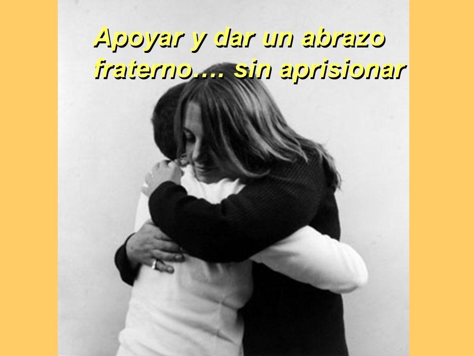 Apoyar y dar un abrazo fraterno…. sin aprisionar