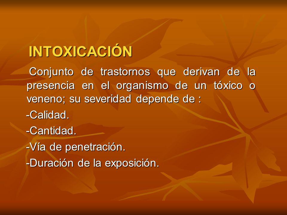INTOXICACIÓN Conjunto de trastornos que derivan de la presencia en el organismo de un tóxico o veneno; su severidad depende de :