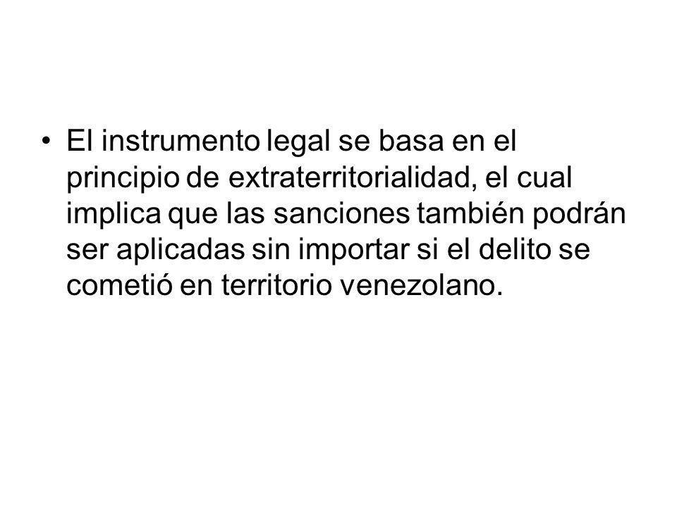 El instrumento legal se basa en el principio de extraterritorialidad, el cual implica que las sanciones también podrán ser aplicadas sin importar si el delito se cometió en territorio venezolano.