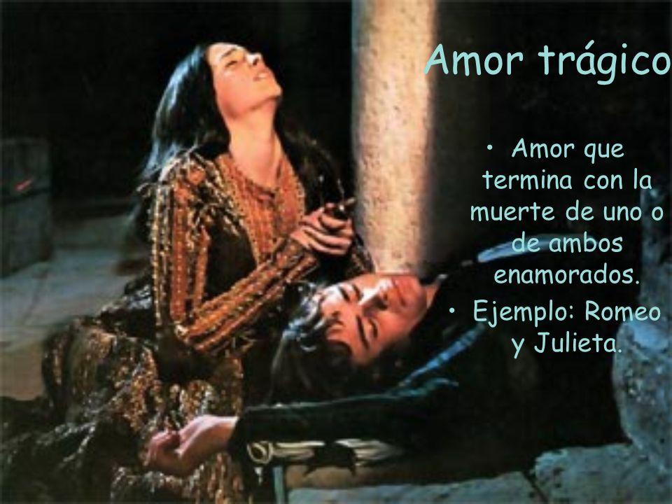 Amor trágico Amor que termina con la muerte de uno o de ambos enamorados. Ejemplo: Romeo y Julieta.