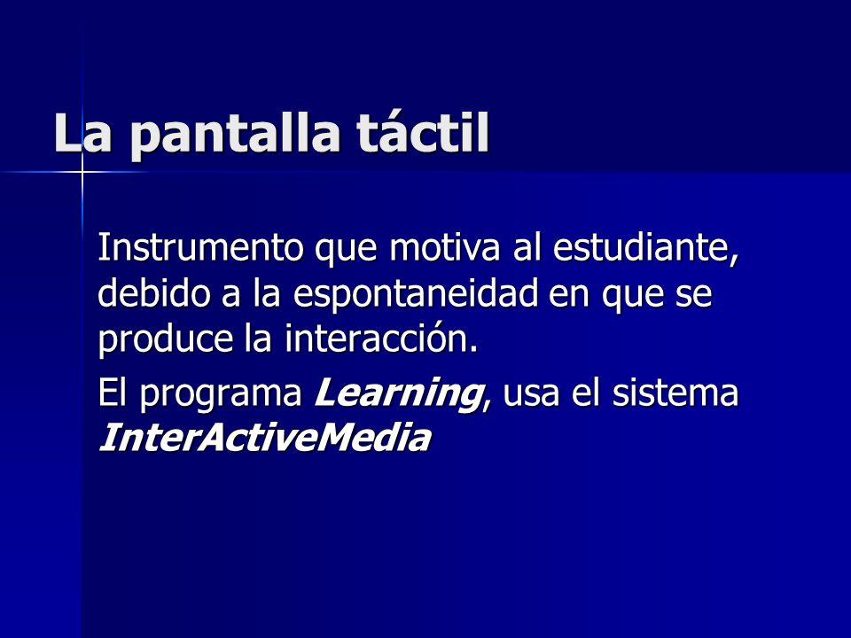 La pantalla táctil Instrumento que motiva al estudiante, debido a la espontaneidad en que se produce la interacción.