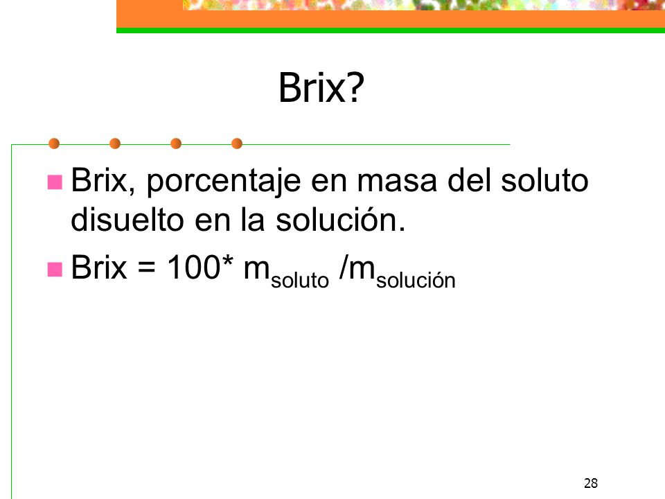 Brix Brix, porcentaje en masa del soluto disuelto en la solución.