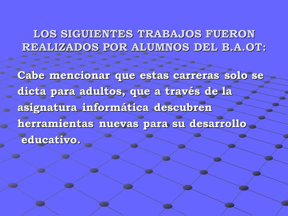 LOS SIGUIENTES TRABAJOS FUERON REALIZADOS POR ALUMNOS DEL B.A.OT: