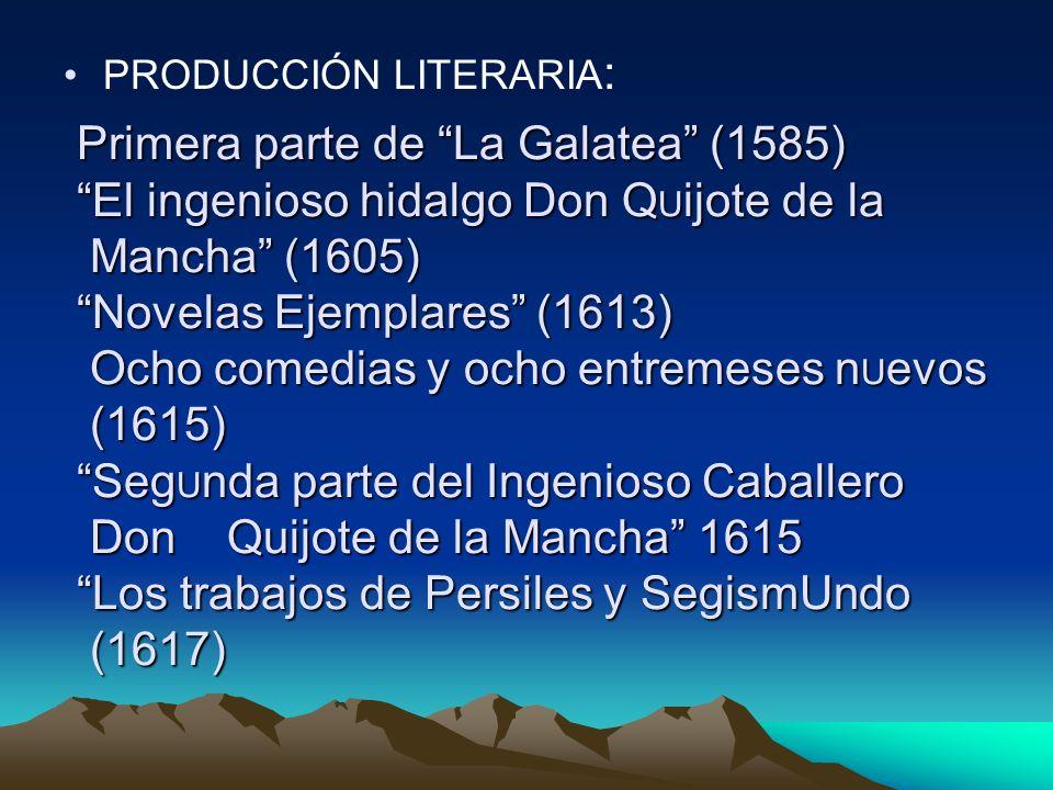 Primera parte de La Galatea (1585) El ingenioso hidalgo Don QUijote de la Mancha (1605) Novelas Ejemplares (1613) Ocho comedias y ocho entremeses nUevos (1615) SegUnda parte del Ingenioso Caballero Don Quijote de la Mancha 1615 Los trabajos de Persiles y SegismUndo (1617)