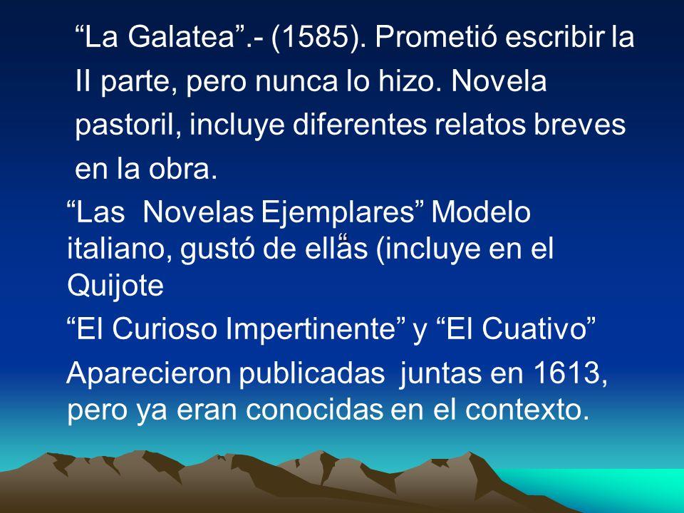 La Galatea .- (1585). Prometió escribir la. II parte, pero nunca lo hizo. Novela. pastoril, incluye diferentes relatos breves.