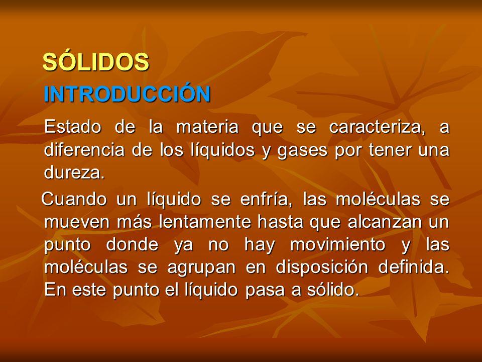 SÓLIDOS INTRODUCCIÓN. Estado de la materia que se caracteriza, a diferencia de los líquidos y gases por tener una dureza.