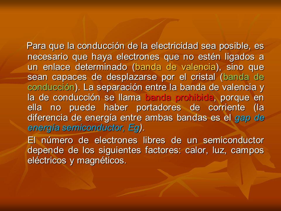 Para que la conducción de la electricidad sea posible, es necesario que haya electrones que no estén ligados a un enlace determinado (banda de valencia), sino que sean capaces de desplazarse por el cristal (banda de conducción). La separación entre la banda de valencia y la de conducción se llama banda prohibida, porque en ella no puede haber portadores de corriente (la diferencia de energía entre ambas bandas es el gap de energía semiconductor, Eg).