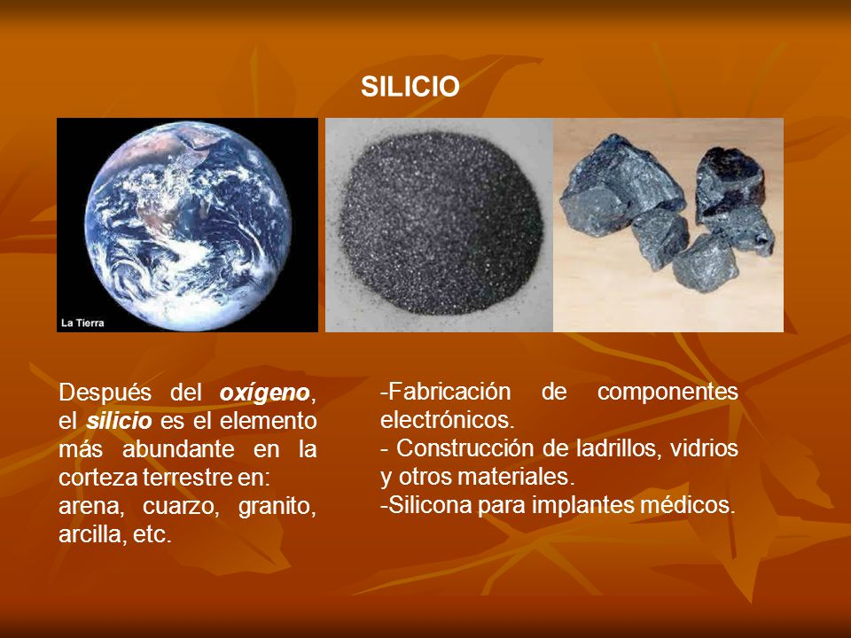 SILICIO Después del oxígeno, el silicio es el elemento más abundante en la corteza terrestre en: arena, cuarzo, granito, arcilla, etc.