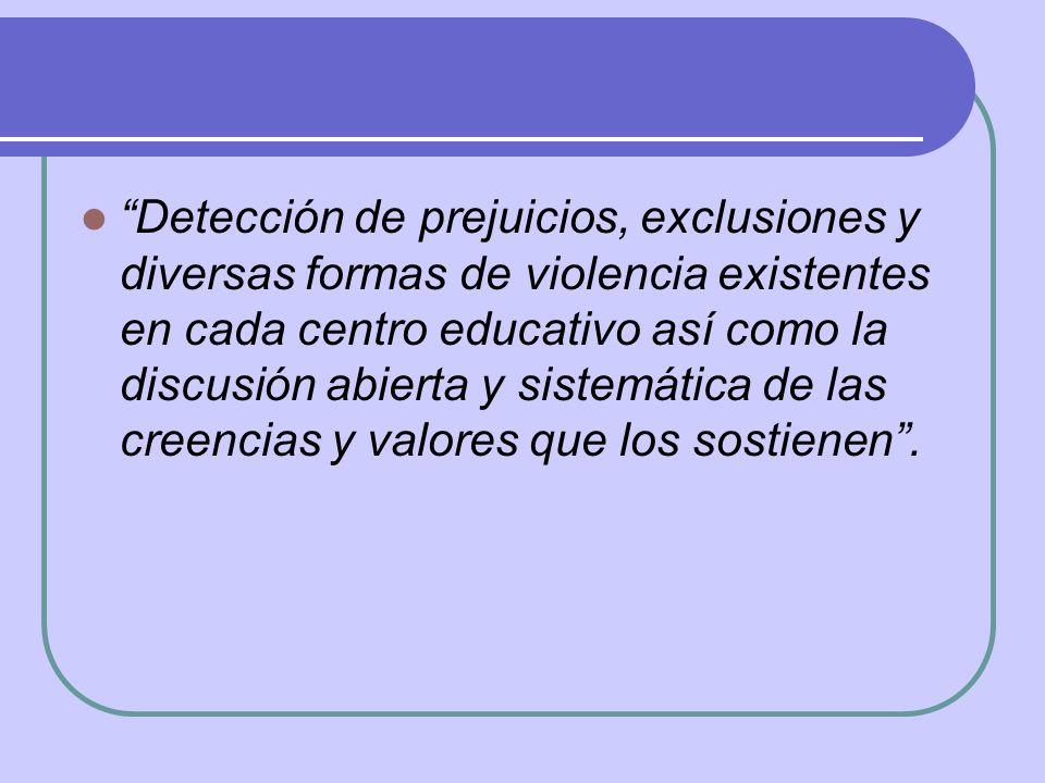 Detección de prejuicios, exclusiones y diversas formas de violencia existentes en cada centro educativo así como la discusión abierta y sistemática de las creencias y valores que los sostienen .
