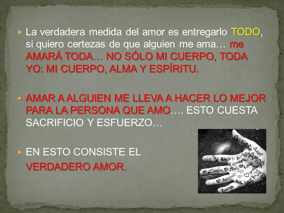 La verdadera medida del amor es entregarlo TODO, si quiero certezas de que alguien me ama… me AMARÁ TODA… NO SÓLO MI CUERPO, TODA YO: MI CUERPO, ALMA Y ESPÍRITU.