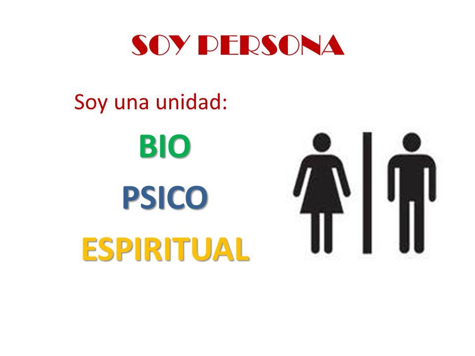 SOY PERSONA Soy una unidad: BIO PSICO ESPIRITUAL
