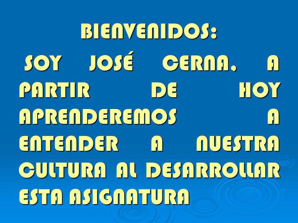 BIENVENIDOS: SOY JOSÉ CERNA, A PARTIR DE HOY APRENDEREMOS A ENTENDER A NUESTRA CULTURA AL DESARROLLAR ESTA ASIGNATURA.