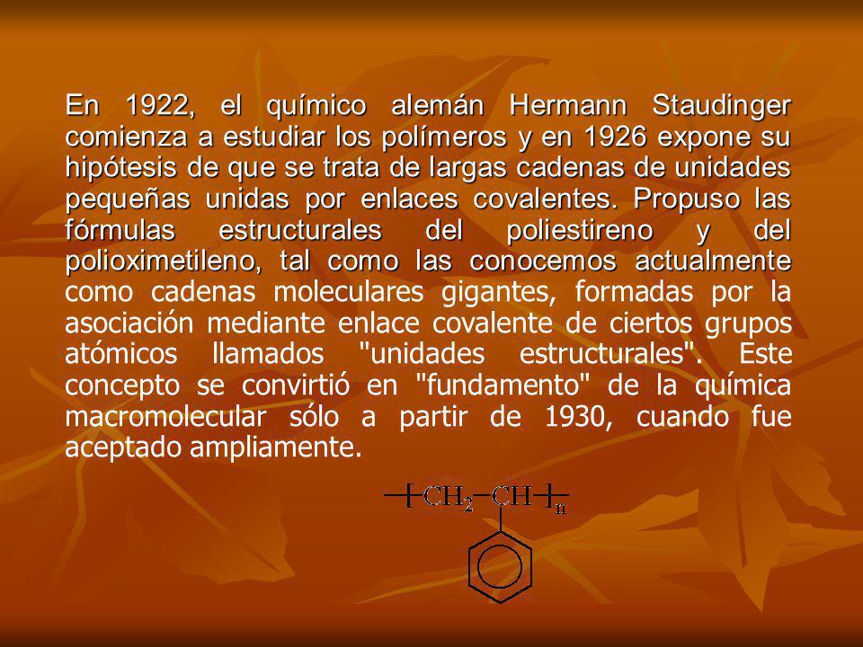 En 1922, el químico alemán Hermann Staudinger comienza a estudiar los polímeros y en 1926 expone su hipótesis de que se trata de largas cadenas de unidades pequeñas unidas por enlaces covalentes.