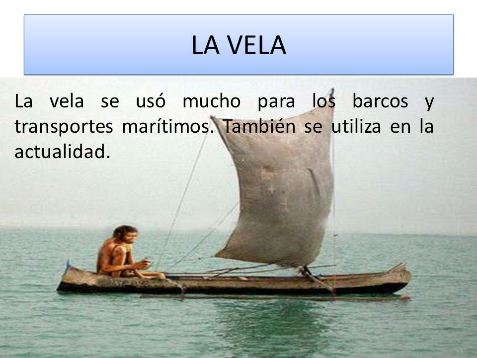 LA VELA La vela se usó mucho para los barcos y transportes marítimos.