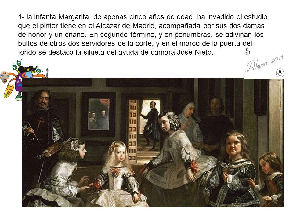 1- la infanta Margarita, de apenas cinco años de edad, ha invadido el estudio que el pintor tiene en el Alcázar de Madrid, acompañada por sus dos damas de honor y un enano.
