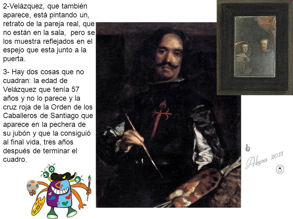 2-Velázquez, que también aparece, está pintando un, retrato de la pareja real, que no están en la sala, pero se los muestra reflejados en el espejo que esta junto a la puerta.