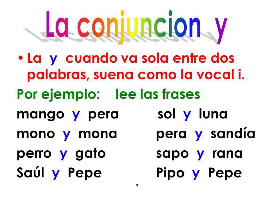 La conjuncion y La y cuando va sola entre dos palabras, suena como la vocal i. Por ejemplo: lee las frases.