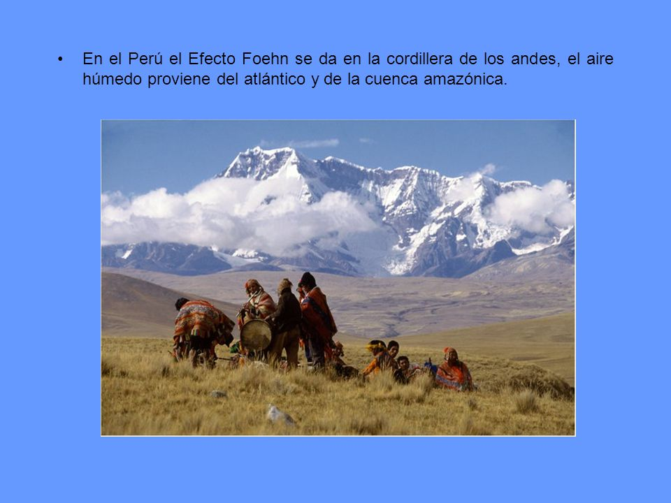 En el Perú el Efecto Foehn se da en la cordillera de los andes, el aire húmedo proviene del atlántico y de la cuenca amazónica.