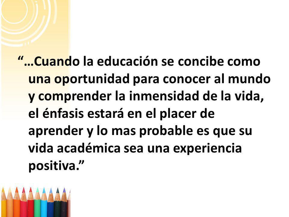 …Cuando la educación se concibe como una oportunidad para conocer al mundo y comprender la inmensidad de la vida, el énfasis estará en el placer de aprender y lo mas probable es que su vida académica sea una experiencia positiva.