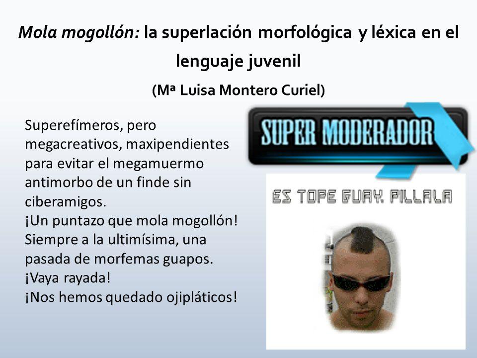 Mola mogollón: la superlación morfológica y léxica en el lenguaje juvenil (Mª Luisa Montero Curiel)