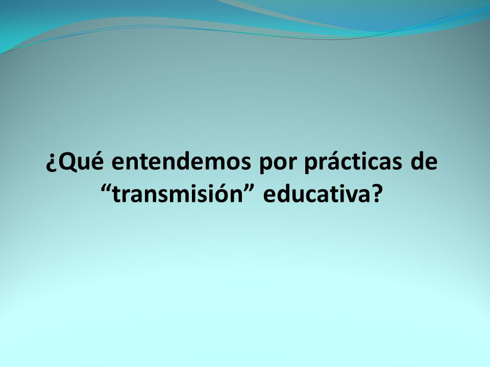 ¿Qué entendemos por prácticas de transmisión educativa