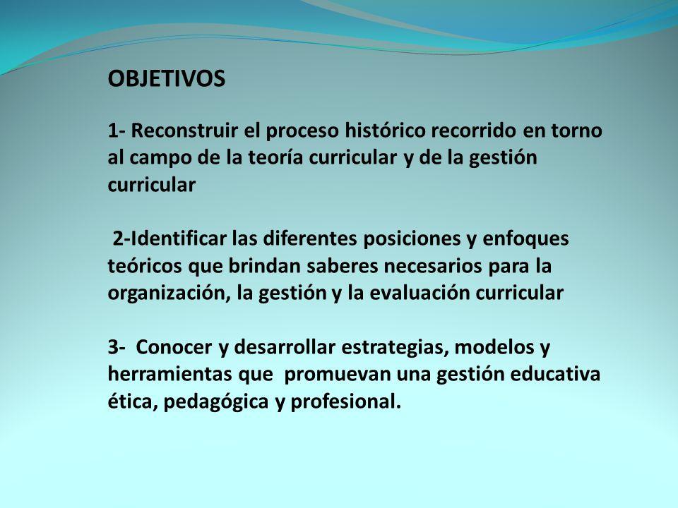 OBJETIVOS 1- Reconstruir el proceso histórico recorrido en torno al campo de la teoría curricular y de la gestión curricular.