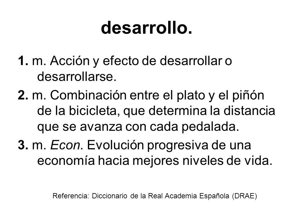 desarrollo. 1. m. Acción y efecto de desarrollar o desarrollarse.
