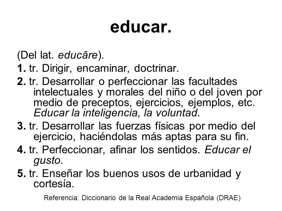 educar. (Del lat. educāre). 1. tr. Dirigir, encaminar, doctrinar.