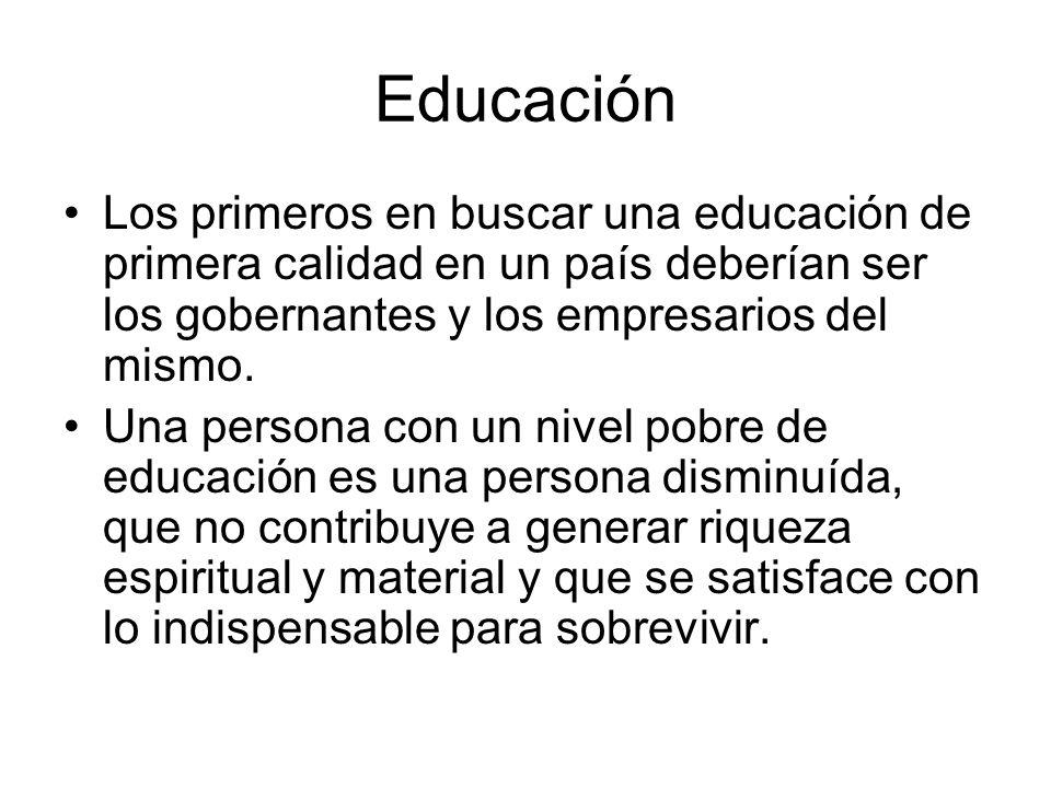 Educación Los primeros en buscar una educación de primera calidad en un país deberían ser los gobernantes y los empresarios del mismo.