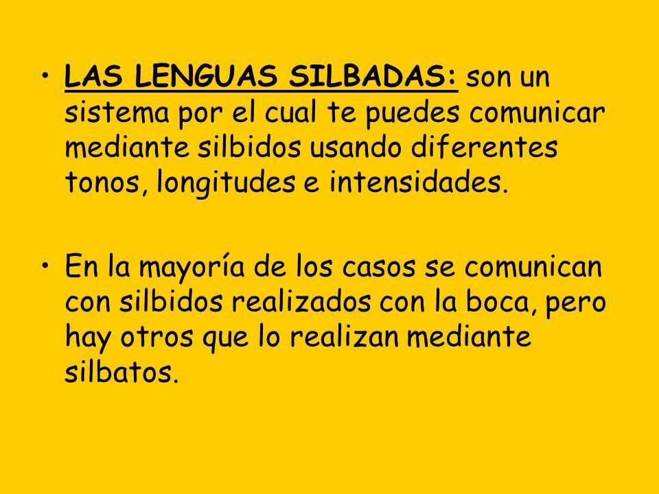 LAS LENGUAS SILBADAS: son un sistema por el cual te puedes comunicar mediante silbidos usando diferentes tonos, longitudes e intensidades.