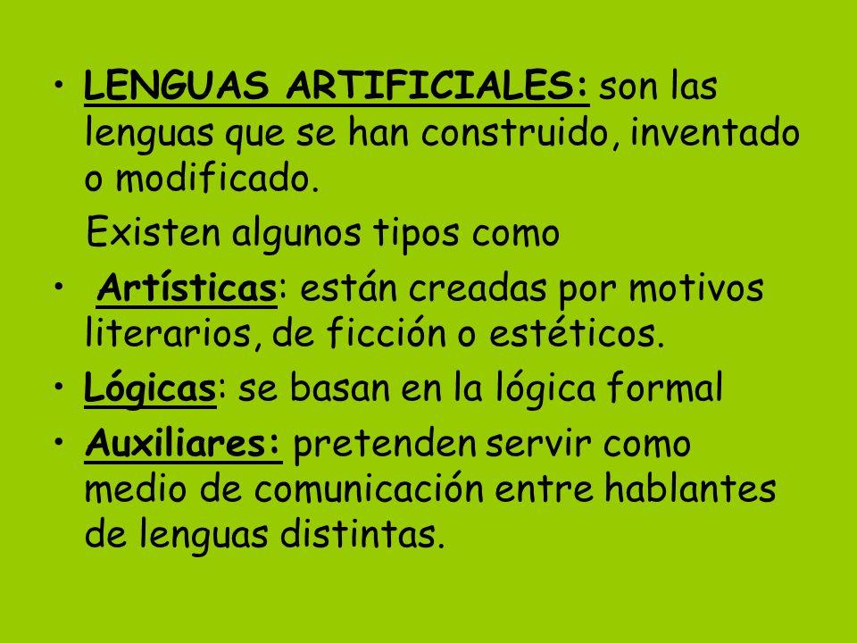 LENGUAS ARTIFICIALES: son las lenguas que se han construido, inventado o modificado.