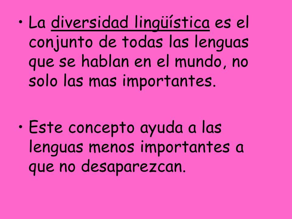 La diversidad lingüística es el conjunto de todas las lenguas que se hablan en el mundo, no solo las mas importantes.