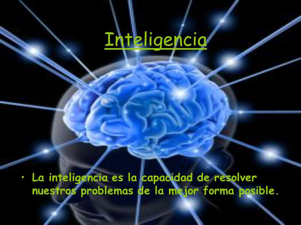 Inteligencia La inteligencia es la capacidad de resolver nuestros problemas de la mejor forma posible.