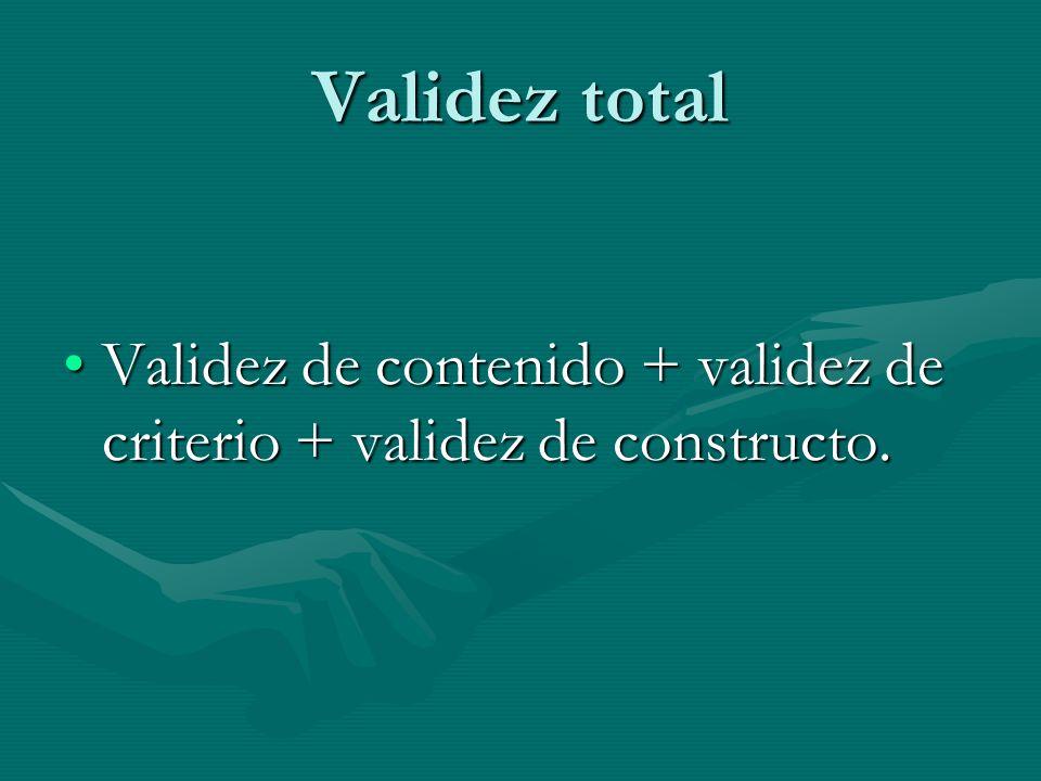 Validez total Validez de contenido + validez de criterio + validez de constructo.