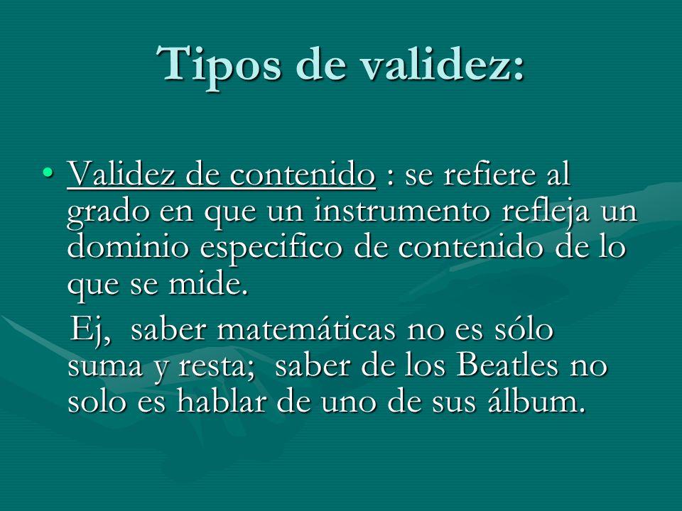 Tipos de validez: Validez de contenido : se refiere al grado en que un instrumento refleja un dominio especifico de contenido de lo que se mide.
