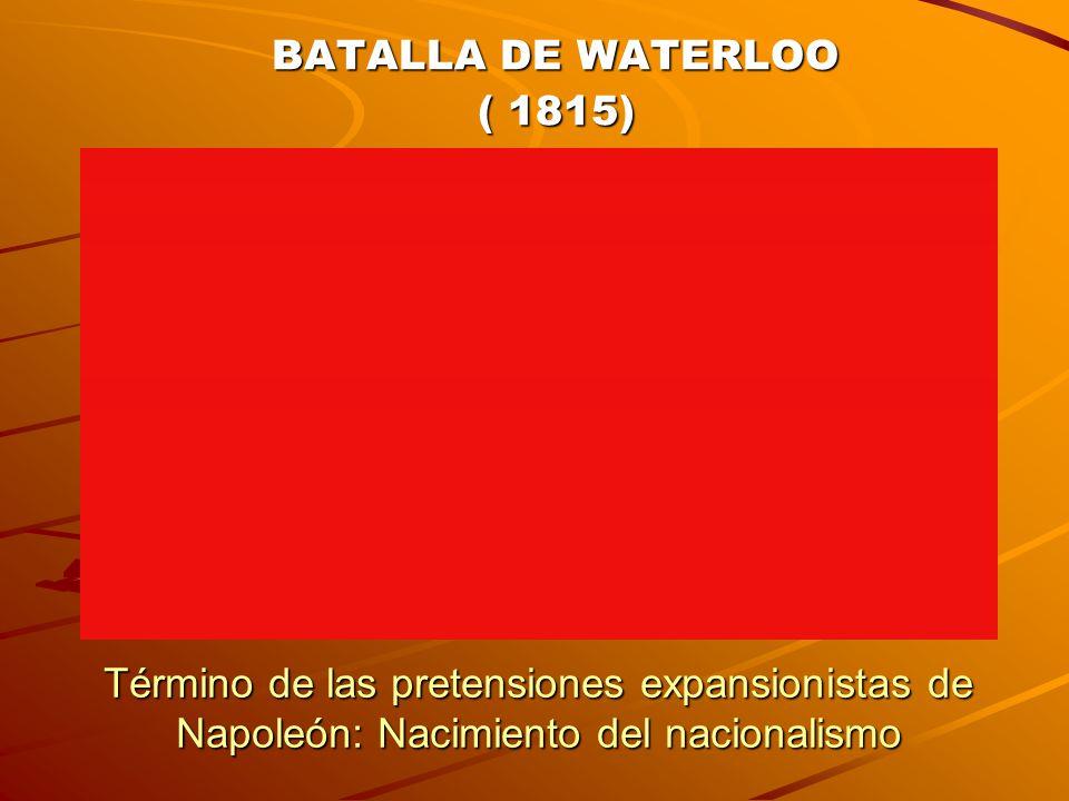 BATALLA DE WATERLOO ( 1815) Término de las pretensiones expansionistas de Napoleón: Nacimiento del nacionalismo.