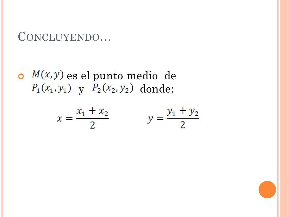 Concluyendo… es el punto medio de y donde: