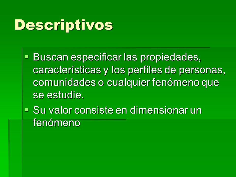Descriptivos Buscan especificar las propiedades, características y los perfiles de personas, comunidades o cualquier fenómeno que se estudie.