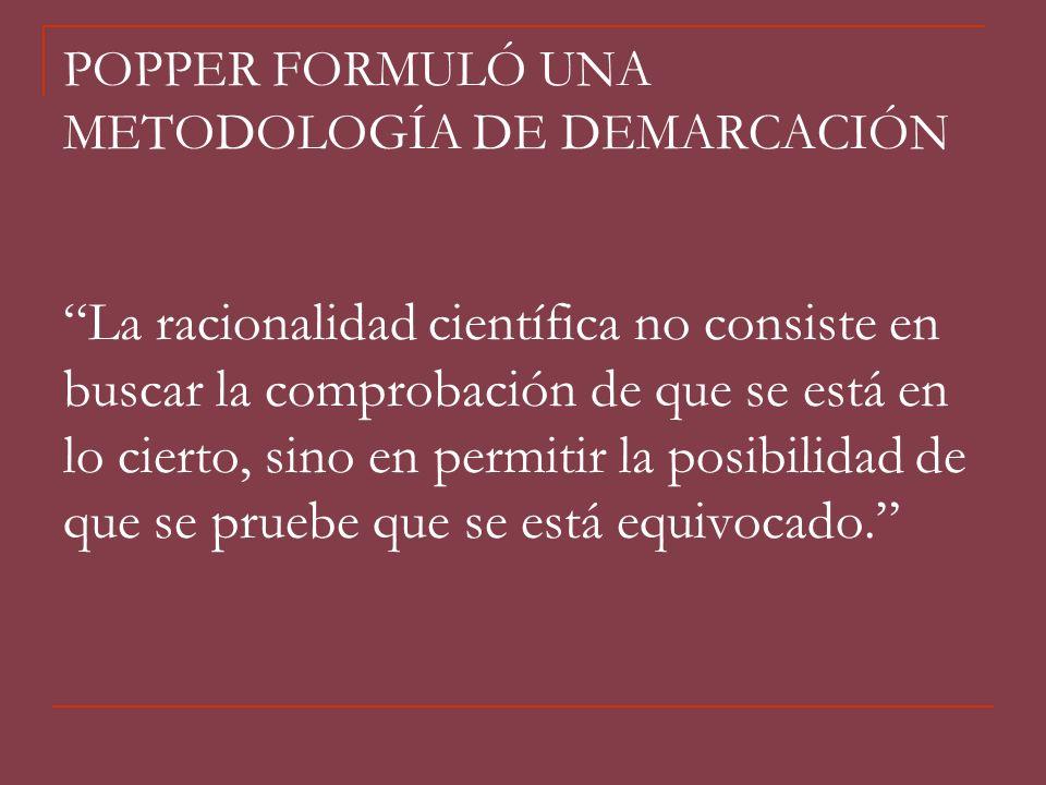 POPPER FORMULÓ UNA METODOLOGÍA DE DEMARCACIÓN La racionalidad científica no consiste en buscar la comprobación de que se está en lo cierto, sino en permitir la posibilidad de que se pruebe que se está equivocado.