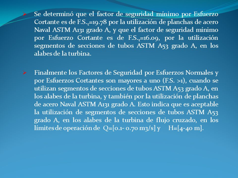 Se determinó que el factor de seguridad mínimo por Esfuerzo Cortante es de F.S.τ=19.78 por la utilización de planchas de acero Naval ASTM A131 grado A, y que el factor de seguridad mínimo por Esfuerzo Cortante es de F.S.τ=16.09, por la utilización segmentos de secciones de tubos ASTM A53 grado A, en los alabes de la turbina.