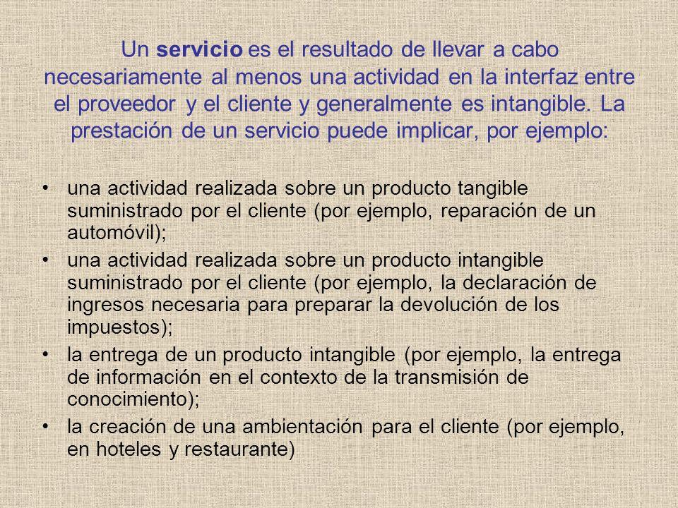Un servicio es el resultado de llevar a cabo necesariamente al menos una actividad en la interfaz entre el proveedor y el cliente y generalmente es intangible. La prestación de un servicio puede implicar, por ejemplo: