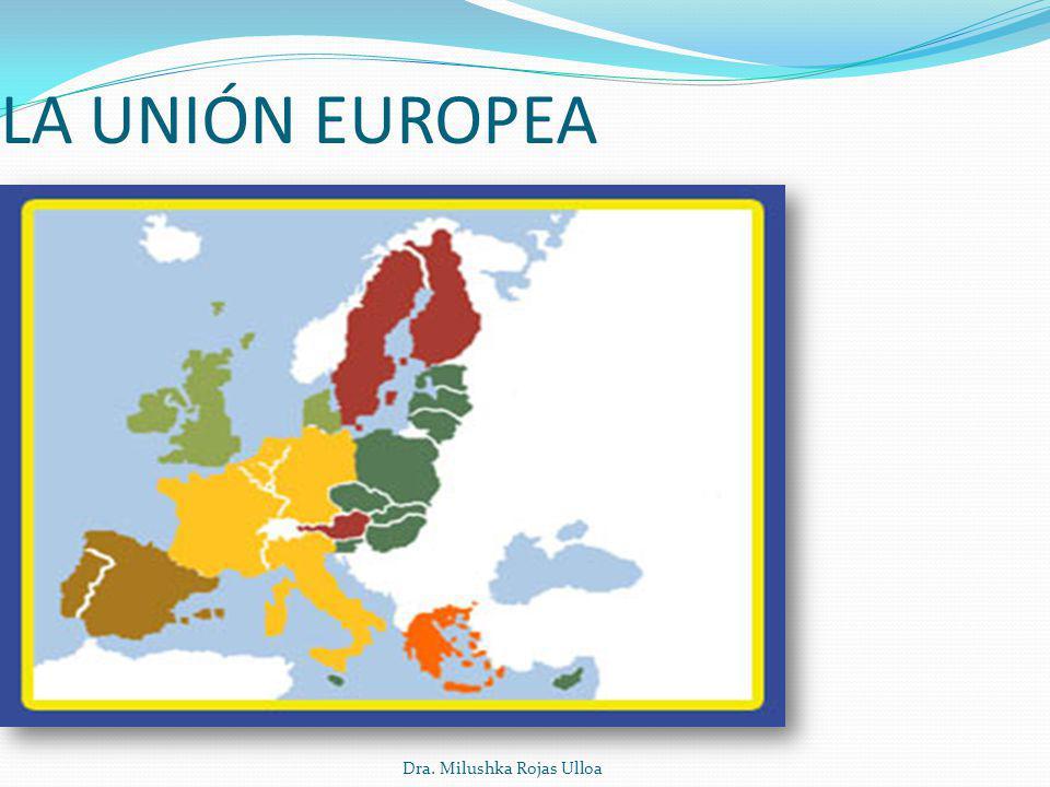 LA UNIÓN EUROPEA Dra. Milushka Rojas Ulloa