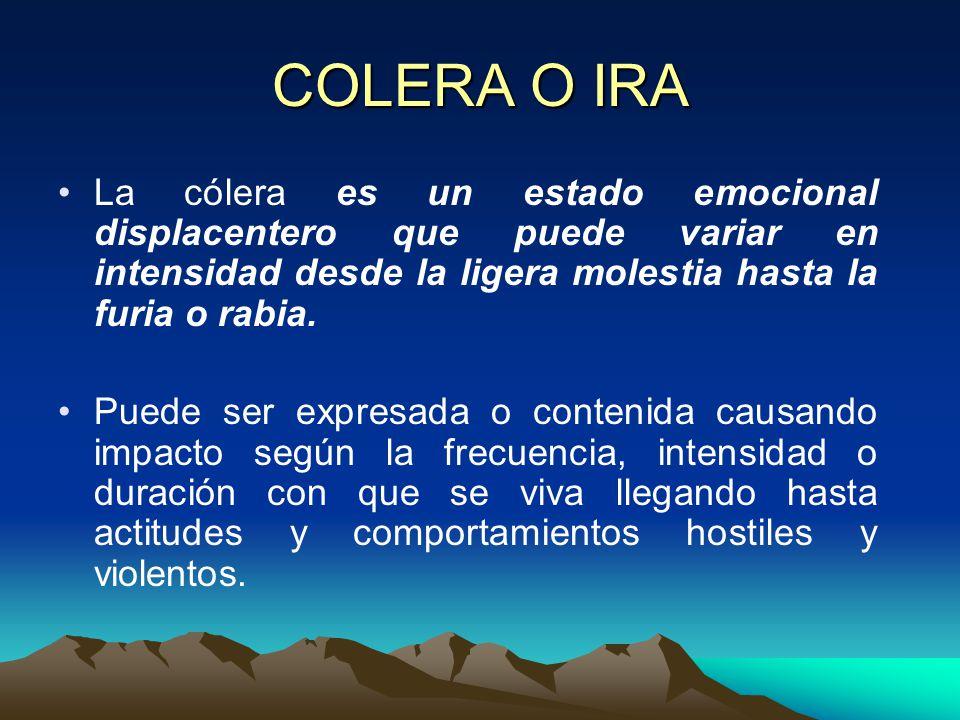 COLERA O IRA La cólera es un estado emocional displacentero que puede variar en intensidad desde la ligera molestia hasta la furia o rabia.