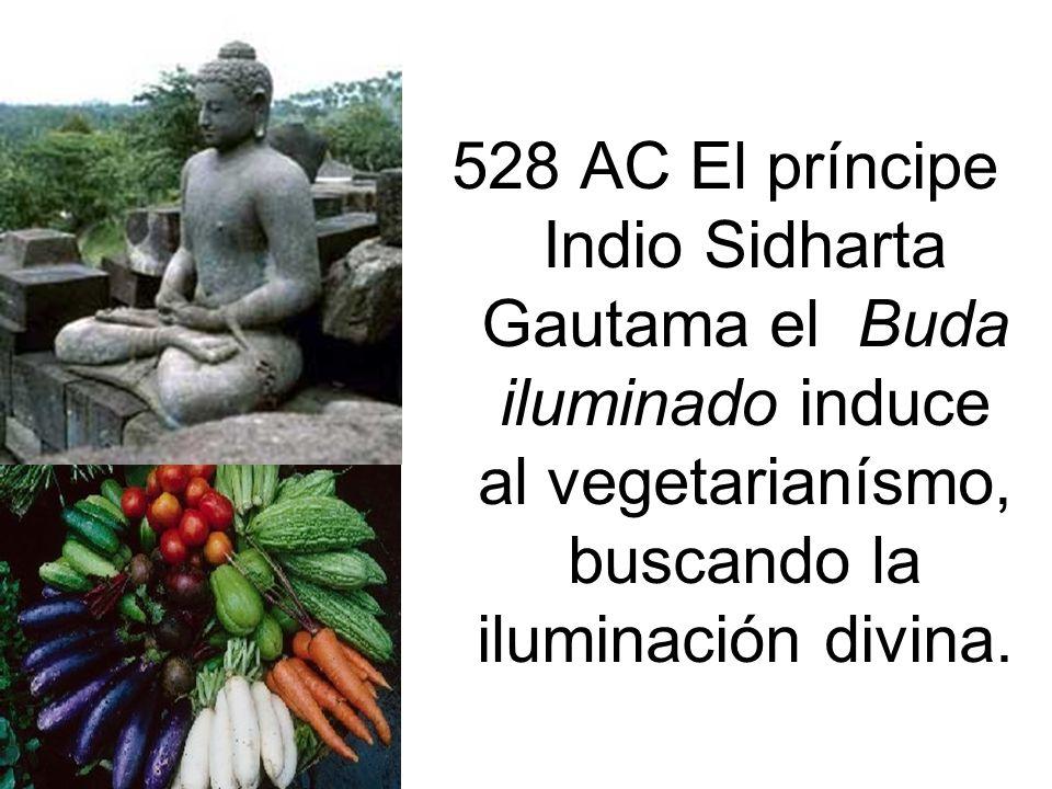 528 AC El príncipe Indio Sidharta Gautama el Buda iluminado induce al vegetarianísmo, buscando la iluminación divina.