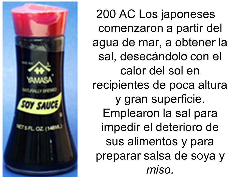 200 AC Los japoneses comenzaron a partir del agua de mar, a obtener la sal, desecándolo con el calor del sol en recipientes de poca altura y gran superficie.