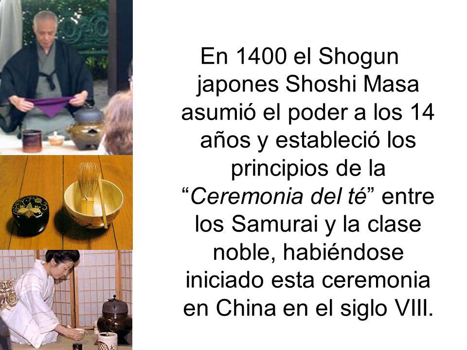 En 1400 el Shogun japones Shoshi Masa asumió el poder a los 14 años y estableció los principios de la Ceremonia del té entre los Samurai y la clase noble, habiéndose iniciado esta ceremonia en China en el siglo VIII.