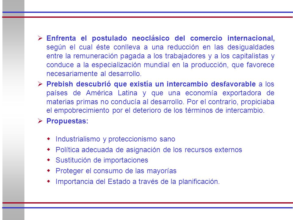 Enfrenta el postulado neoclásico del comercio internacional, según el cual éste conlleva a una reducción en las desigualdades entre la remuneración pagada a los trabajadores y a los capitalistas y conduce a la especialización mundial en la producción, que favorece necesariamente al desarrollo.