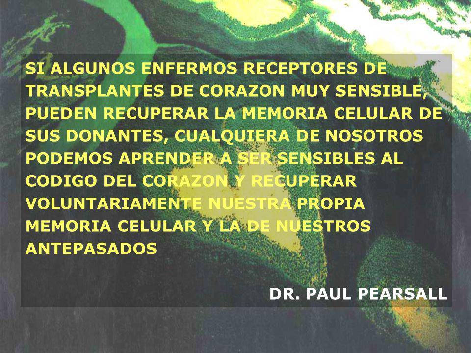 SI ALGUNOS ENFERMOS RECEPTORES DE TRANSPLANTES DE CORAZON MUY SENSIBLE, PUEDEN RECUPERAR LA MEMORIA CELULAR DE SUS DONANTES, CUALQUIERA DE NOSOTROS PODEMOS APRENDER A SER SENSIBLES AL CODIGO DEL CORAZON Y RECUPERAR VOLUNTARIAMENTE NUESTRA PROPIA MEMORIA CELULAR Y LA DE NUESTROS ANTEPASADOS