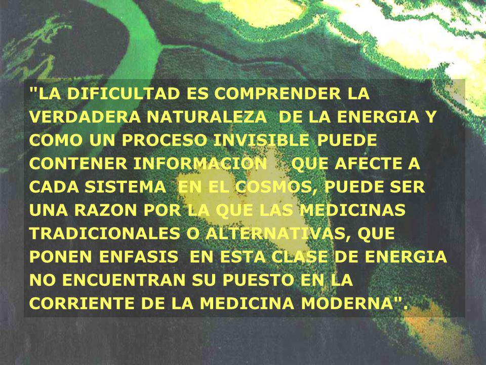 LA DIFICULTAD ES COMPRENDER LA VERDADERA NATURALEZA DE LA ENERGIA Y COMO UN PROCESO INVISIBLE PUEDE CONTENER INFORMACION QUE AFECTE A CADA SISTEMA EN EL COSMOS, PUEDE SER UNA RAZON POR LA QUE LAS MEDICINAS TRADICIONALES O ALTERNATIVAS, QUE PONEN ENFASIS EN ESTA CLASE DE ENERGIA NO ENCUENTRAN SU PUESTO EN LA CORRIENTE DE LA MEDICINA MODERNA .