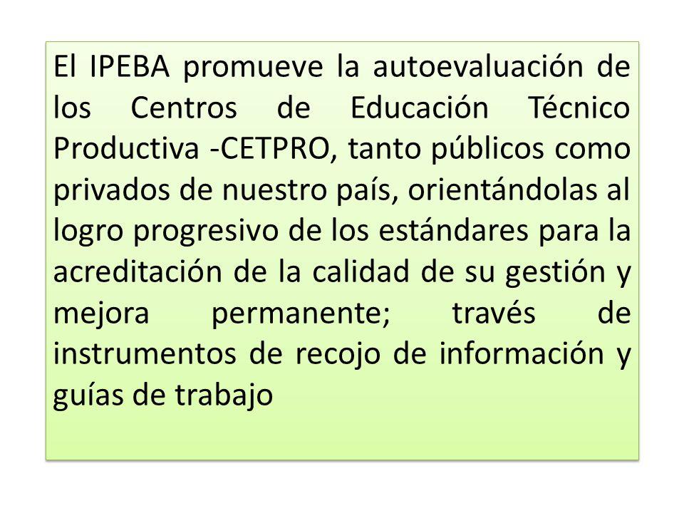 El IPEBA promueve la autoevaluación de los Centros de Educación Técnico Productiva -CETPRO, tanto públicos como privados de nuestro país, orientándolas al logro progresivo de los estándares para la acreditación de la calidad de su gestión y mejora permanente; través de instrumentos de recojo de información y guías de trabajo